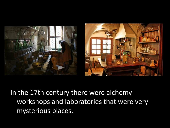 In the 17th century there were alchemy workshops and laboratories that were very mysterious