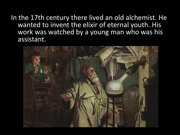 In the 17th century there lived an old alchemist. He wanted to invent the elixir of