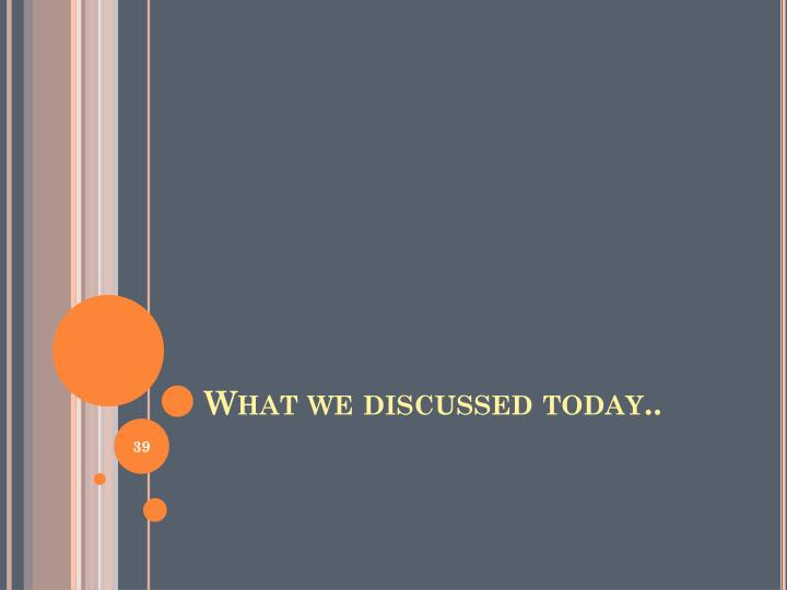 What we discussed today..