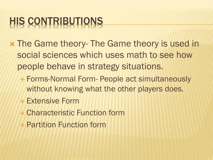 The Game theory- The Game theory is used in social sciences which uses math to see how people behave in strategy situations