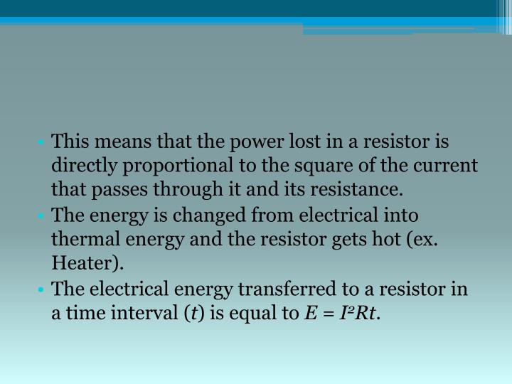 This means that the power lost in a resistor is directly proportional to the square of the current that passes through it and its resistance.