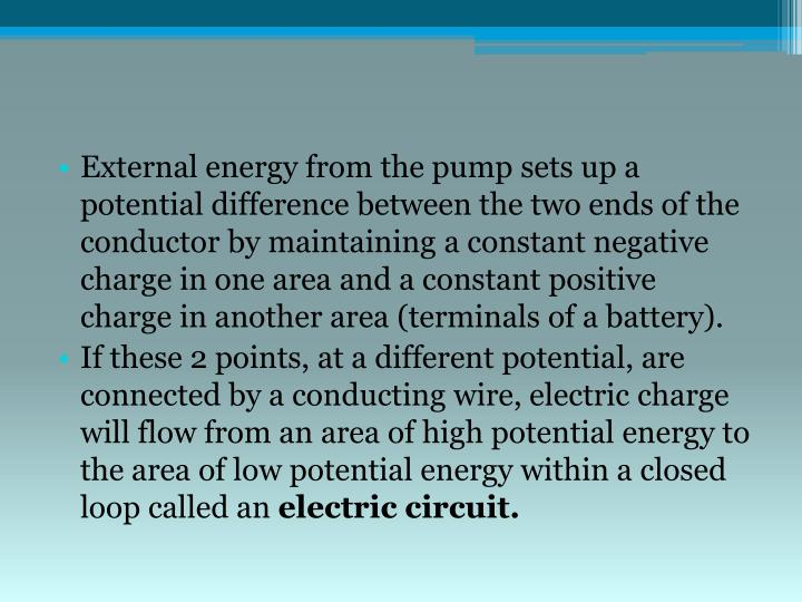 External energy from the pump sets up a potential difference between the two ends of the conductor by maintaining a constant negative charge in one area and a constant positive charge in another area (terminals of a battery).