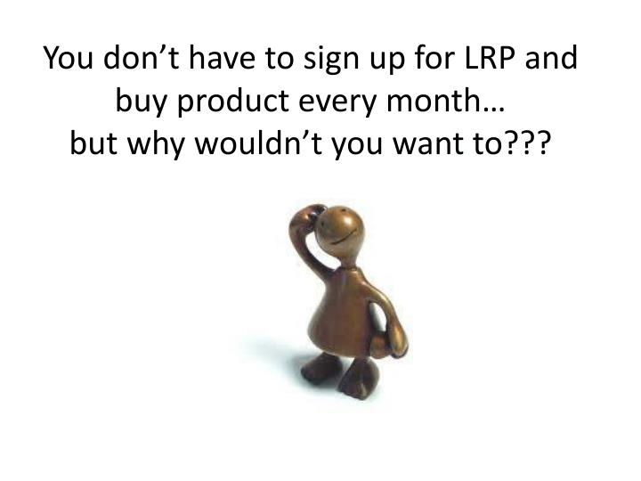 You don't have to sign up for LRP and buy product every month…
