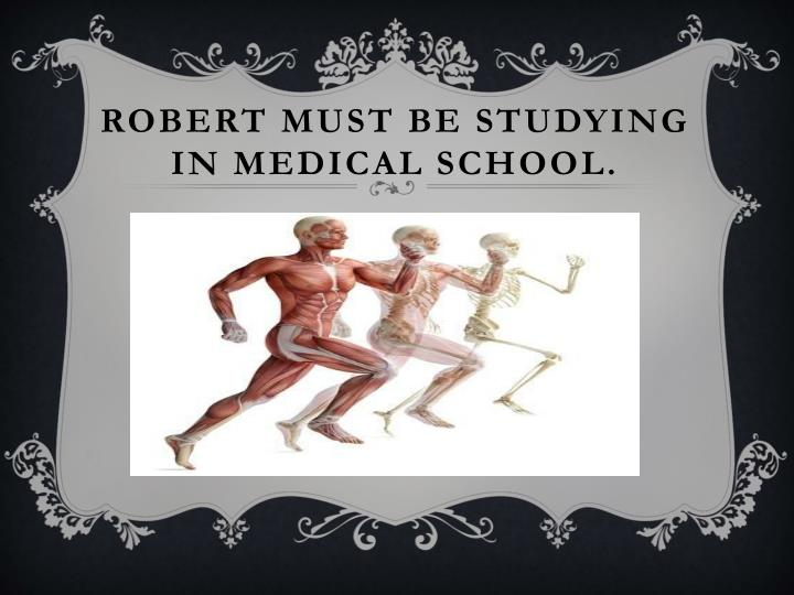 Robert must be studying in medical school.