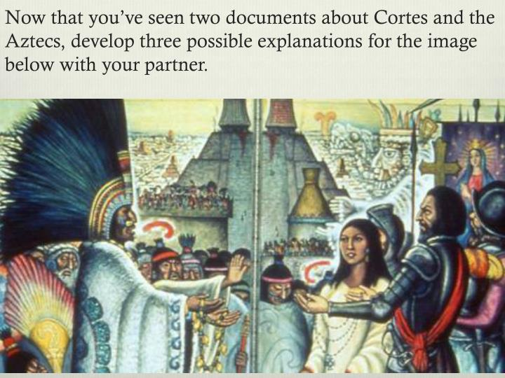 Now that you've seen two documents about Cortes and the Aztecs, develop three possible explanations for the image below with your partner.
