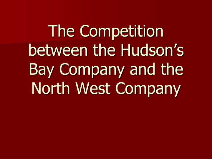 The competition between the hudson s bay company and the north west company