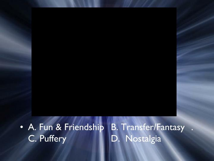 A. Fun & Friendship  B. Transfer/Fantasy. C. Puffery  D.  Nostalgia