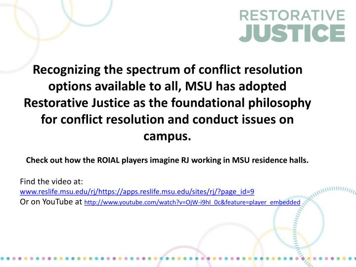 Recognizing the spectrum of conflict resolution options available to all, MSU has adopted Restorative Justice as the foundational philosophy for conflict resolution and conduct issues on campus.
