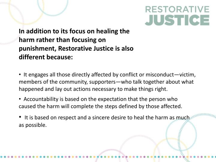 In addition to its focus on healing the harm rather than focusing on punishment, Restorative Justice is also different because: