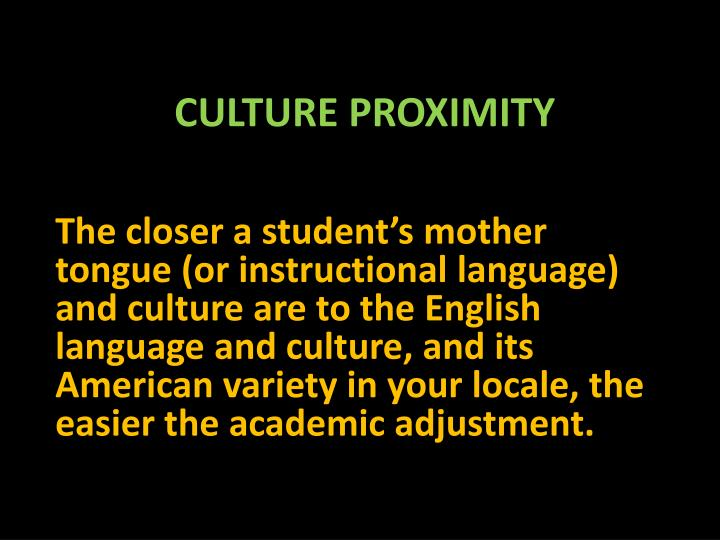 The closer a student's mother tongue (or instructional language) and culture are to the English language and culture, and its American variety in your locale, the easier the academic adjustment.