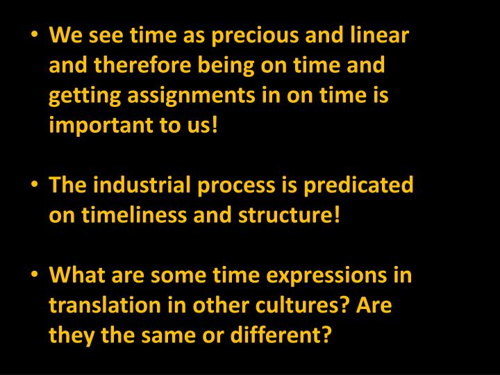 We see time as precious and linear and therefore being on time and getting assignments in on time is important to us