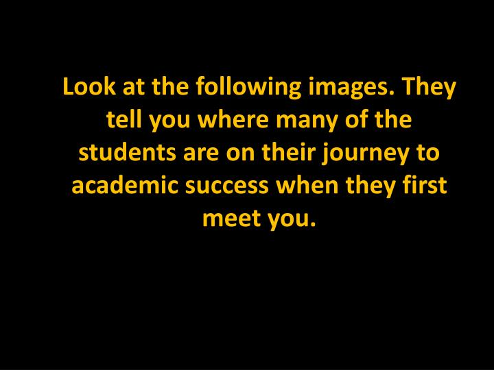 Look at the following images. They tell you where many of the students are on their journey to academic success when they first meet you.