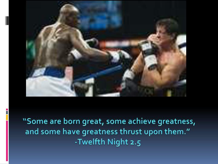 """Some are born great, some achieve greatness"