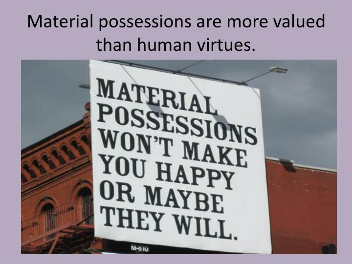 Material possessions are more valued than human virtues.