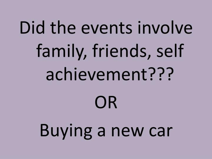 Did the events involve family, friends, self achievement???
