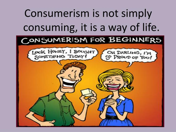 Consumerism is not simply consuming, it is a way of life.