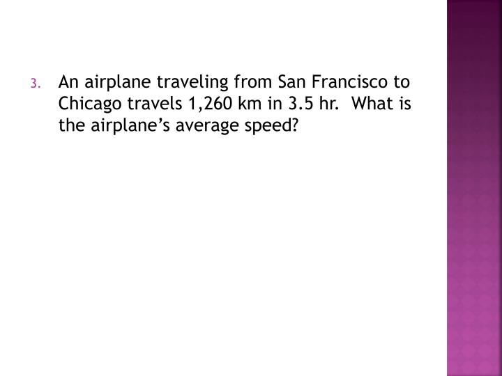 An airplane traveling from San Francisco to Chicago travels 1,260 km in 3.5 hr.  What is the airplane's average speed?
