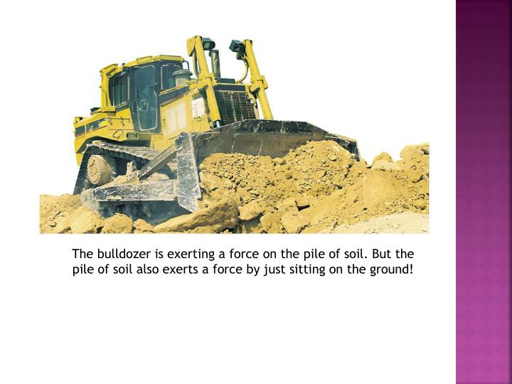 The bulldozer is exerting a force on the pile of soil. But the pile of soil also exerts a force by just sitting on the ground!
