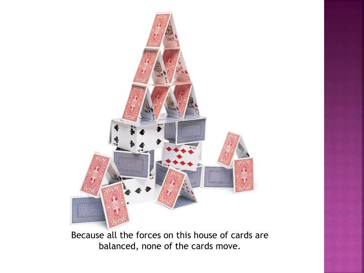 Because all the forces on this house of cards are balanced, none of the cards move.