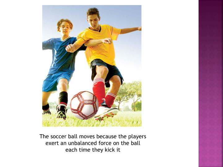 The soccer ball moves because the players exert an unbalanced force on the ball each time they kick it