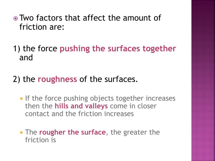 Two factors that affect the amount of friction are: