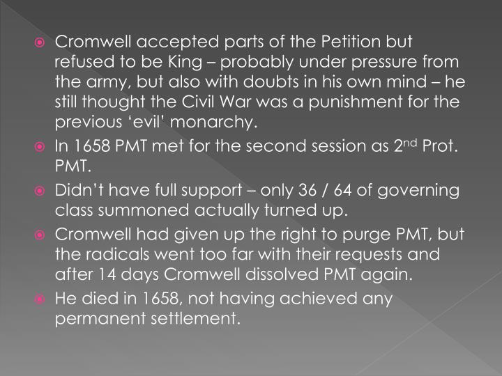 Cromwell accepted parts of the Petition but refused to be King – probably under pressure from the army, but also with doubts in his own mind – he still thought the Civil War was a punishment for the previous 'evil' monarchy.