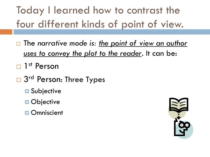 Today I learned how to contrast the four different kinds of point of view.