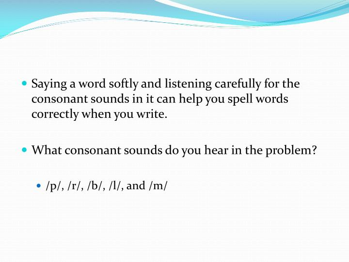 Saying a word softly and listening carefully for the consonant sounds in it can help you spell words correctly when you write.