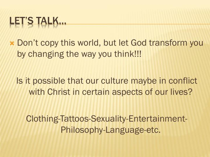 Don't copy this world, but let God transform you by changing the way you think!!!