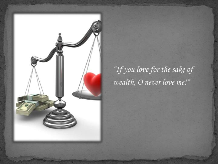 """If you love for the sake of wealth, O never love me!"""