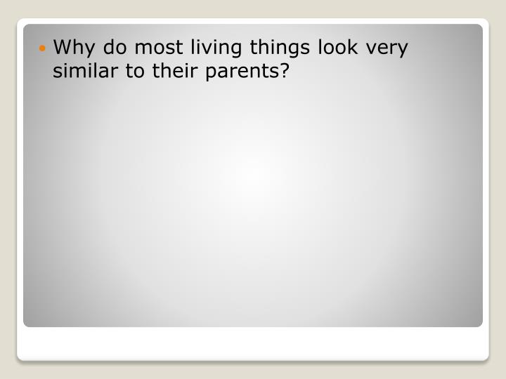 Why do most living things look very similar to their parents?