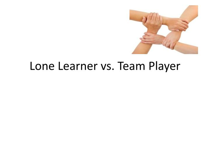 Lone learner vs team player