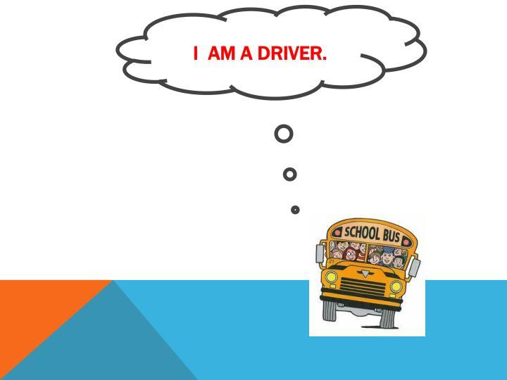 I  am a driver.