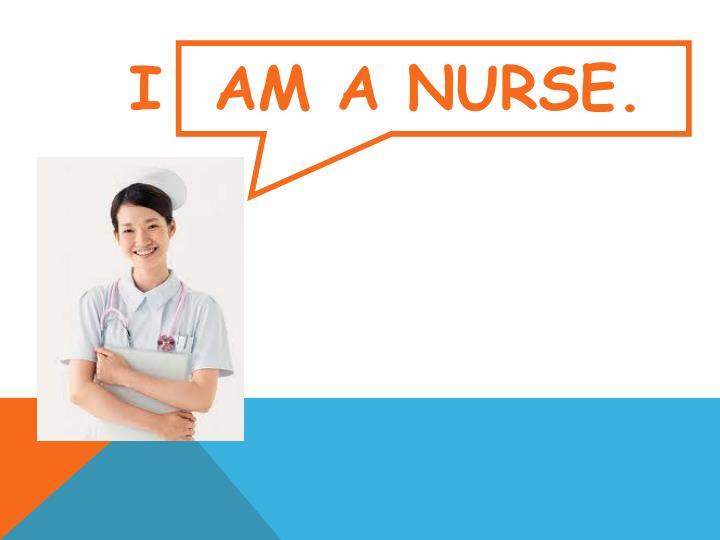 I  am a nurse.