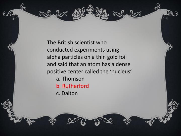 The British scientist who conducted experiments using alpha particles on a thin gold foil and said that an atom has a dense positive center called the 'nucleus'.