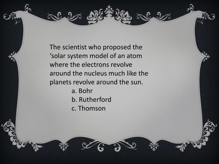 The scientist who proposed the 'solar system model of an atom where the electrons revolve around the nucleus much like the planets revolve around the sun.