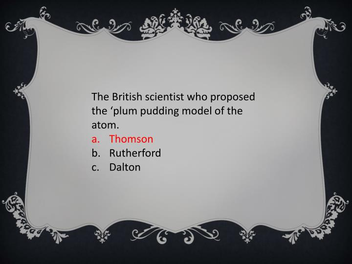 The British scientist who proposed the 'plum pudding model of the atom.