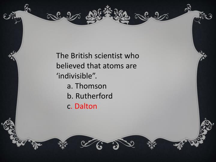 "The British scientist who believed that atoms are 'indivisible""."