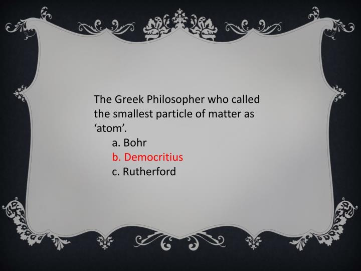 The Greek Philosopher who called the smallest particle of matter as 'atom'.