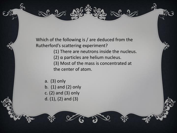 Which of the following is / are deduced from the Rutherford's scattering experiment?
