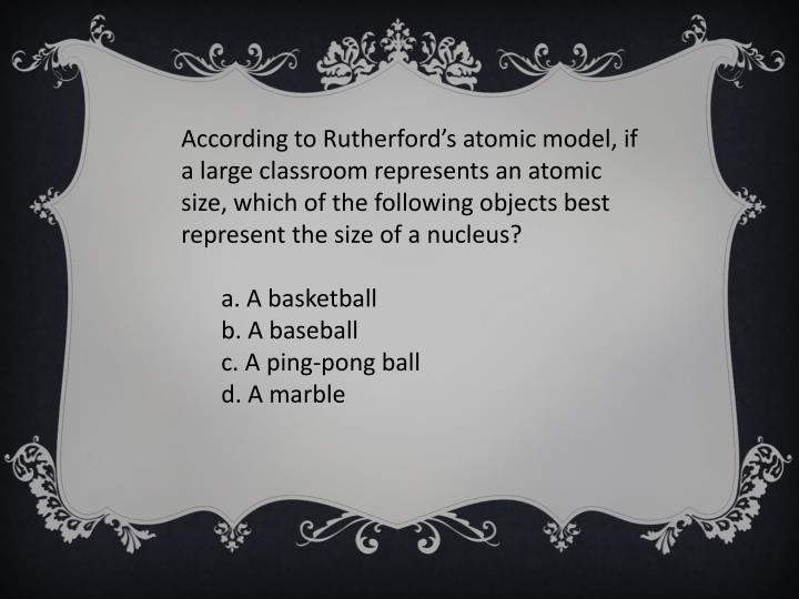 According to Rutherford's atomic model, if a large classroom represents an atomic size, which of the following objects best represent the size of a nucleus?