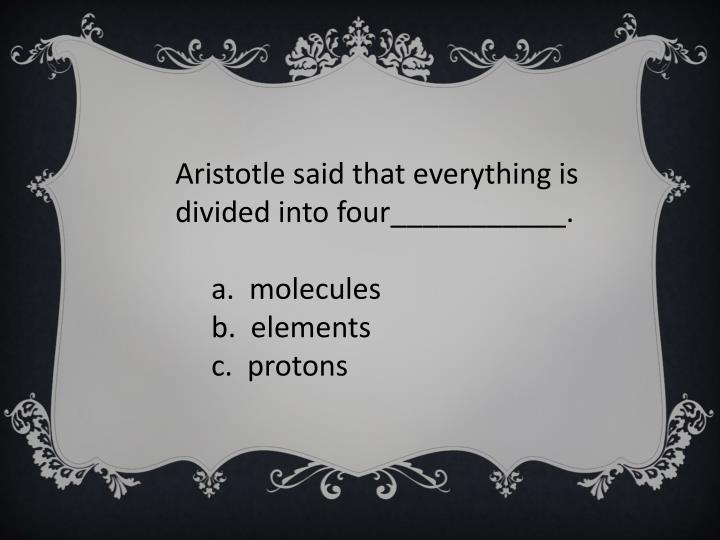 Aristotle said that everything is divided into four___________.