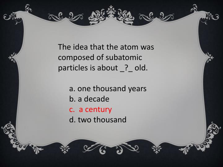The idea that the atom was composed of subatomic particles is about _?_ old.