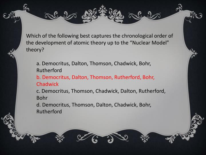 "Which of the following best captures the chronological order of the development of atomic theory up to the ""Nuclear Model"" theory?"