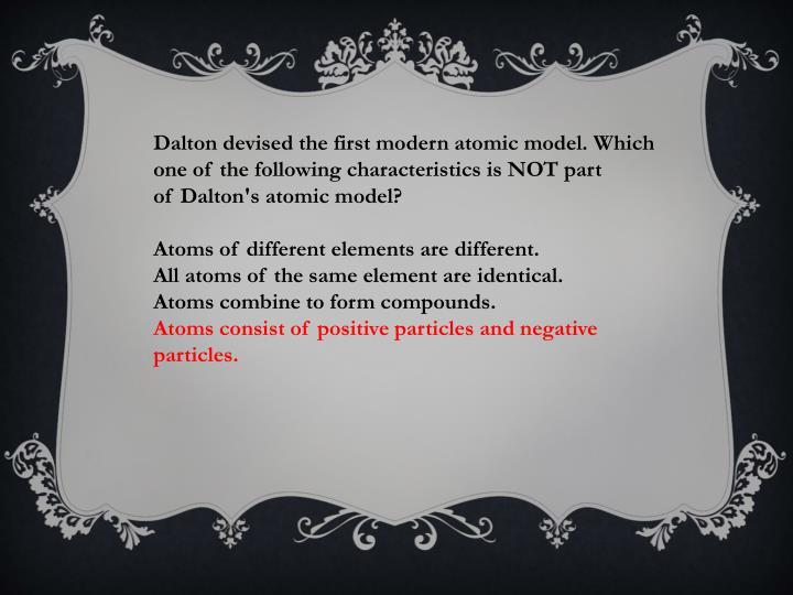 Dalton devised the first modern atomic model. Which one of the following characteristics is NOT part