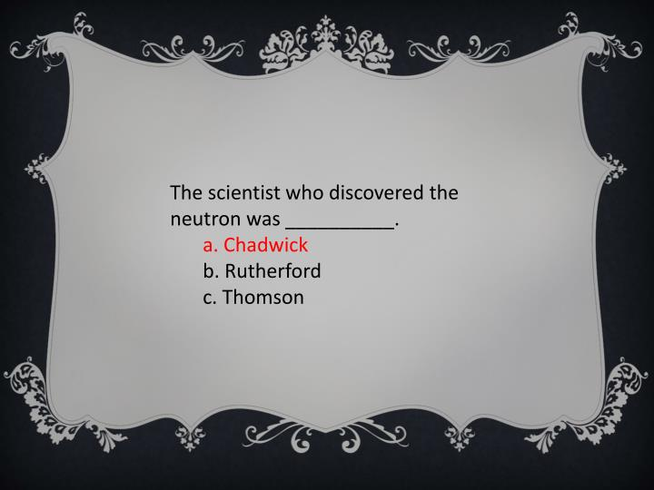 The scientist who discovered the neutron was __________.