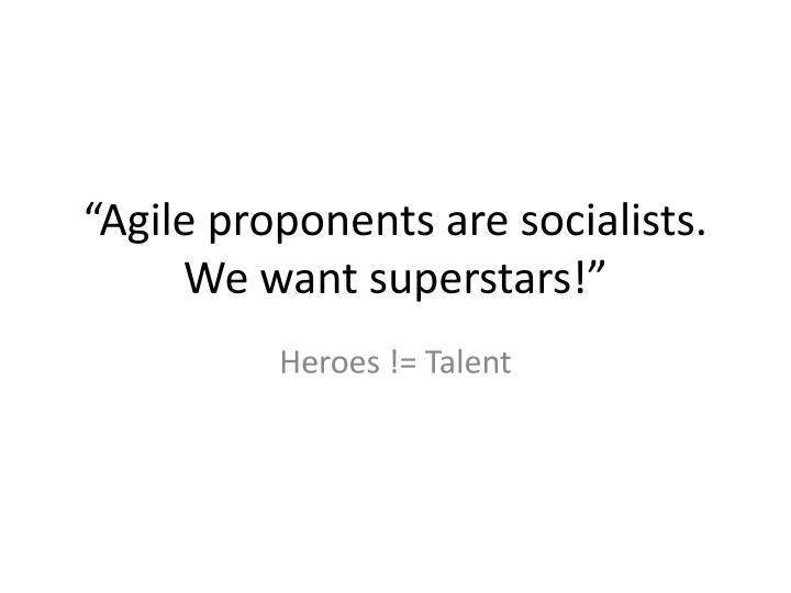"""Agile proponents are socialists. We want superstars!"""