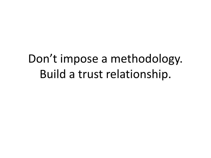 Don't impose a methodology. Build a trust relationship.