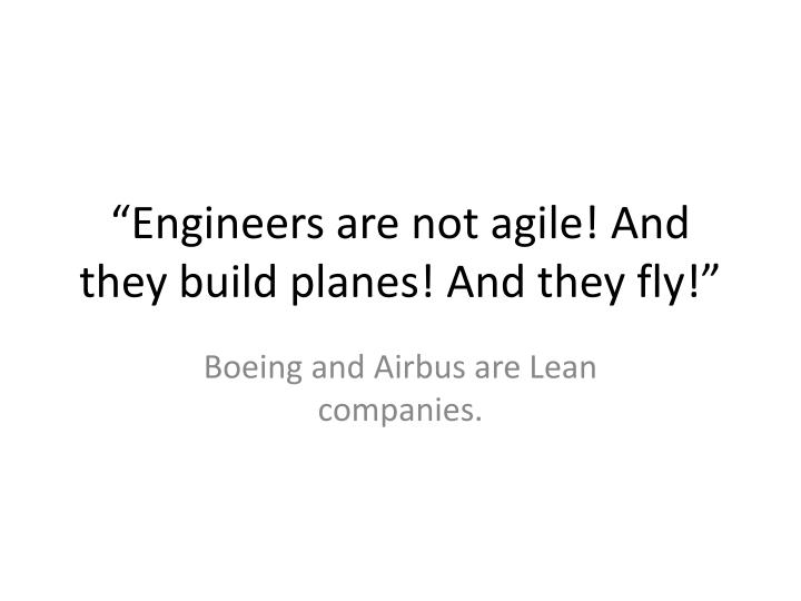 """Engineers are not agile! And they build planes! And they fly!"""