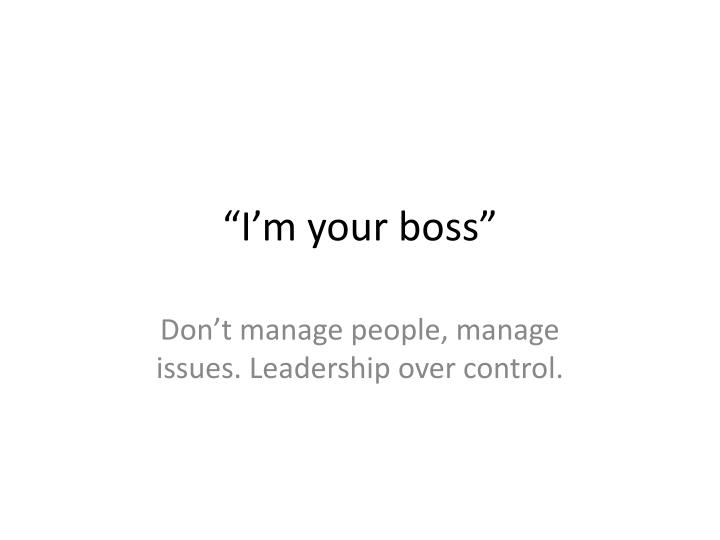 """""""I'm your boss"""""""